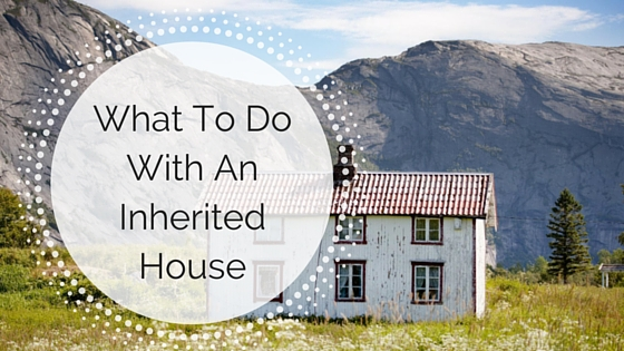 What To Do With An Inherited House